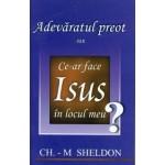 Adevaratul preot sau ce-ar face Isus in locul meu? - Ch. M. Sheldon