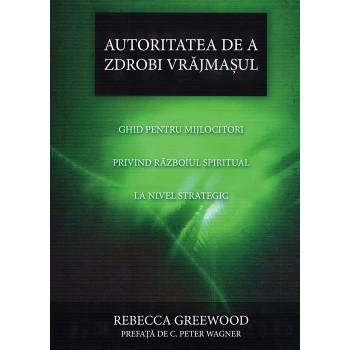 Autoritatea de a zdrobi vrăjmașul. Ghid pentru mijlocitori privind războiul spiritual la nivel strategic - Rebecca Greewood