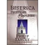 Biserica: frustrare si implinire - Philip Yancey