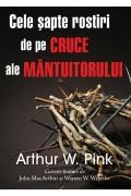 Cele șapte rostiri de pe cruce ale Mântuitorului - Arthur W. Pink