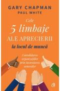Cele 5 limbaje ale aprecierii la locul de muncă. Consolidarea organizațiilor prin încurajarea oamenilor - Gary Chapman, Paul White