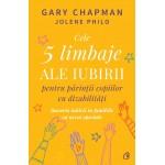 Cele 5 limbaje ale iubirii pentru părinții copiilor cu dizabilități. Bucuria iubirii în familiile cu nevoi speciale - Gary Chapman, Jolene Philo