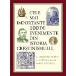 Cele mai importante 100 de evenimente din istoria creștinismului - A. Kenneth Curtis, J. Stephen Lang, Randy Petersen