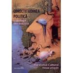 Corectitudinea politică: o ideologie neomarxistă. Marxismul cultural - noua utopie - Andrei Dîrlău, Irina Bazon