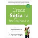 Crede in sotia ta si incurajeaz-o. Incurajeaza-ti sotia si experimenteaza relatia pe care ti-ai dorit-o dintotdeauna - H. Norman Wright
