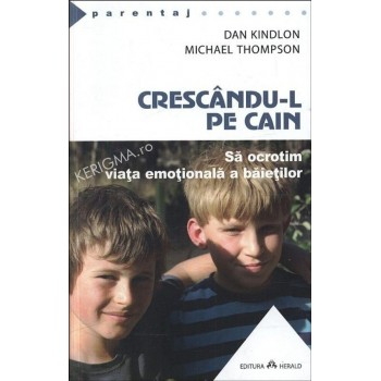 Crescandu-l pe Cain. Sa ocrotim viata emotionala a baietilor - Dan Kindlon Michael Thompson