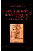 Cum a murit de fapt Isus? Investigatiile unui medic - Luigi Malantrucco