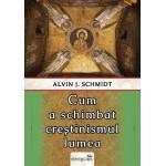 Cum a schimbat creștinismul lumea - Alvin J. Schmidt