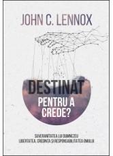 Destinat pentru a crede? Suveranitatea lui Dumnezeu, libertatea, credința și responsabilitatea omului - John C. Lennox