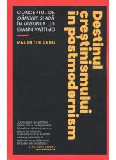 Destinul crestinismului in postmodernism. Conceptul de gandire slaba in viziunea lui Gianni Vattimo - Valentin Dedu