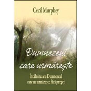 Dumnezeul care urmareste. Intalnirea cu Dumnezeul care ne urmareste fara preget - Cecil Murphey