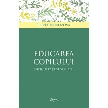 Educarea copilului. Dificultati si solutii - Elena Morozova