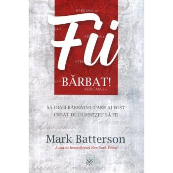 Fii bărbat! Să devii bărbatul care ai fost creat de Dumnezeu să fii - Mark Batterson