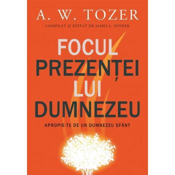 Focul prezenței lui Dumnezeu. Apropie-te de un Dumnezeu sfânt - A. W. Tozer