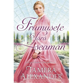 """Frumusețe fără seamăn. Seria """"Conacul Belmont"""". Vol. 2 - Tamera Alexander"""
