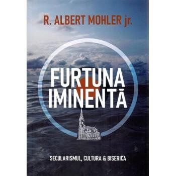 Furtuna iminentă. Secularismul, cultura & biserica - R. Albert Mohler jr.