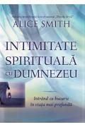 Intimitate spirituală cu Dumnezeu. Intrând cu bucurie în viața mai profundă - Alice Smith