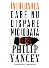 Intrebarea care nu dispare niciodata: De ce? - Philip Yancey
