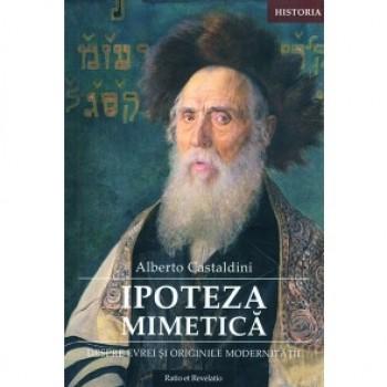 Ipoteza mimetica. Despre evrei si originile modernitatii - Alberto Castaldini