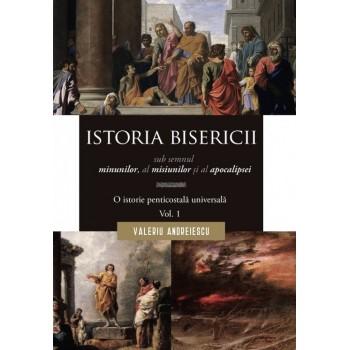 Istoria Bisericii sub semnul minunilor, a misiunilor și al apocalipsei. O istorie penticostală universală. Vol. 1 - Valeriu Andreiescu