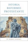 Istoria Reformei Protestante. Schițe despre Luther, Calvin și mărturisirile lor - W. Robert Godfrey