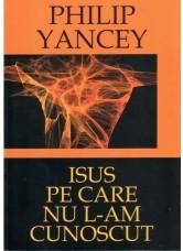 Isus pe care nu L-am cunoscut - Philip Yancey