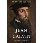 Jean Calvin - pelerin si pastor - W. Robert Godfrey