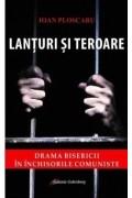 Lanturi si teroare. Drama Bisericii in inchisorile comuniste - Ioan Ploscaru