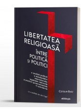Libertatea religioasă între politică și politici. O analiză politică a standardelor internaționale, legislației naționale și practicii guvernamentale în pandemie - Cătălin Raiu