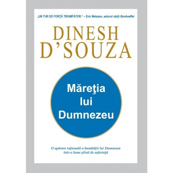 Măreția lui Dumnezeu. O apărare rațională a bunătății lui Dumnezeu într-o lume plină de suferință - Dinesh DSouza