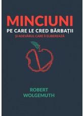 Minciuni pe care le cred bărbații, și adevărul care îi eliberează - Robert Wolgemuth