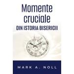 Momente cruciale in istoria Bisericii - Mark A. Noll