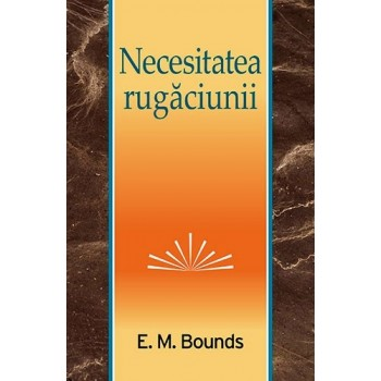 Necesitatea rugăciunii - E. M. Bounds