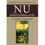 Nu astfel trebuia să fie. Un breviar al păcatului - Cornelius Plantinga jr.