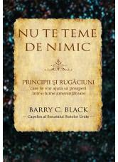 Nu te teme de nimic. Principii și rugăciuni care te vor ajuta să prosperi într-o lume amenințătoare - Barry C. Black