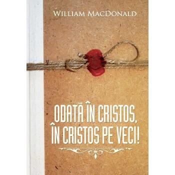 Odata in Cristos, in Cristos pe veci! Peste 100 de motive din Biblie pentru care un credincios adevarat nu-si poate pierde mantuirea - William MacDonald
