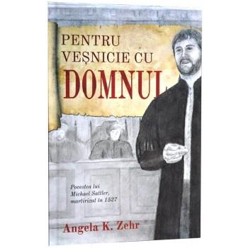 Pentru vesnicie cu Domnul. Povestea lui Michael Sattler, martirizat in 1527 - Angela K. Zehr