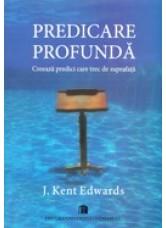 Predicare profunda. Creeaza predici care trec de suprafata - J. Kent Edwards