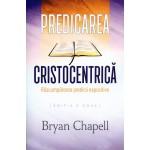 Predicarea cristocentrica. Rascumpararea predicii expozitive - Bryan Chapell