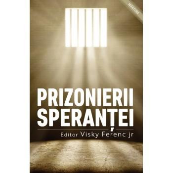 Prizonierii speranței. Mărturii ale celor închiși pentru credință - Visky Ferenc jr.