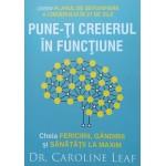 Pune-ţi creierul în funcţiune - Cheia Fericirii, Gândirii şi sănătăţii la maxim. Dr. Caroline Leaf