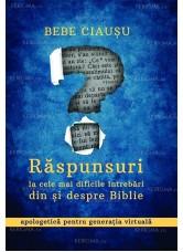 Răspunsuri la cele mai dificile întrebări din și despre Biblie. Apologetică pentru generația virtuală - Bebe Ciausu