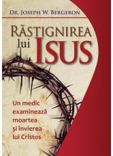 Răstignirea lui Isus. Un medic examinează moartea și învierea lui Cristos - Joseph W. Bergeron