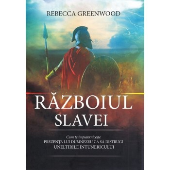Razboiul slavei. Cum te imputerniceste prezenta lui Dumnezeu ca sa distrugi uneltirile intunericului - Rebecca Greenwood
