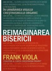 Reimaginarea bisericii. In urmarirea visului crestinismului organic - Frank Viola
