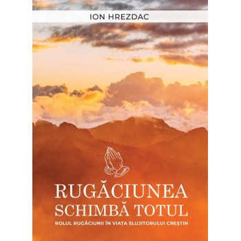 Rugaciunea schimba totul - Ion Hrezdac