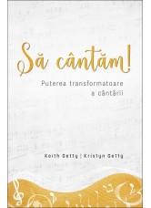 Să cântăm! Puterea transformatoare a cântării - Keith Getty, Kristyn Getty