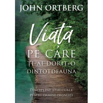Viata pe care ti-ai dorit-o dintotdeauna. Discipline spirituale pentru omul de rand - John Ortberg