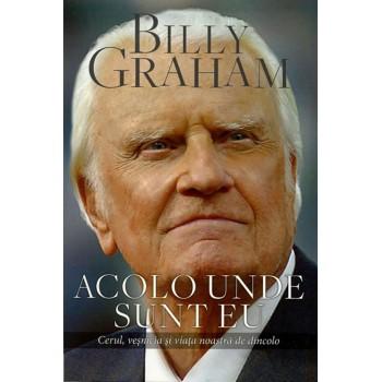 Acolo unde sunt eu.  Cerul, vesnicia si viata noastra de dincolo - Billy Graham