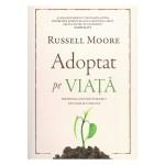Adoptat pe viata. Prioritatea adoptiei in biserici si in familiile crestine - Russell Moore